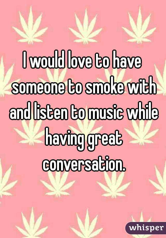 I would love to have someone to smoke with and listen to music while having great conversation.