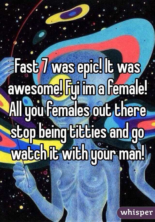Fast 7 was epic! It was awesome! Fyi im a female! All you females out there stop being titties and go watch it with your man!