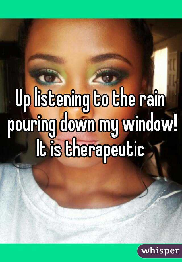 Up listening to the rain pouring down my window! It is therapeutic