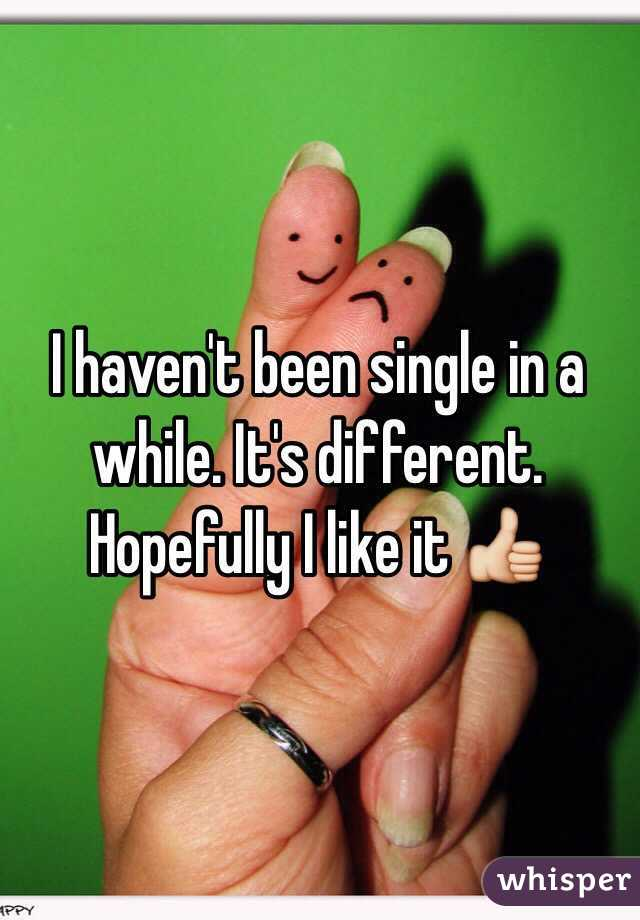 I haven't been single in a while. It's different. Hopefully I like it 👍