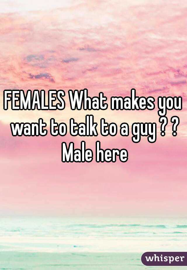 FEMALES What makes you want to talk to a guy ? ? Male here