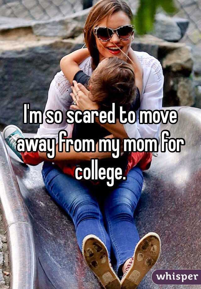 I'm so scared to move away from my mom for college.