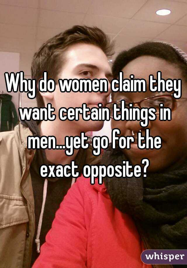 Why do women claim they want certain things in men...yet go for the exact opposite?