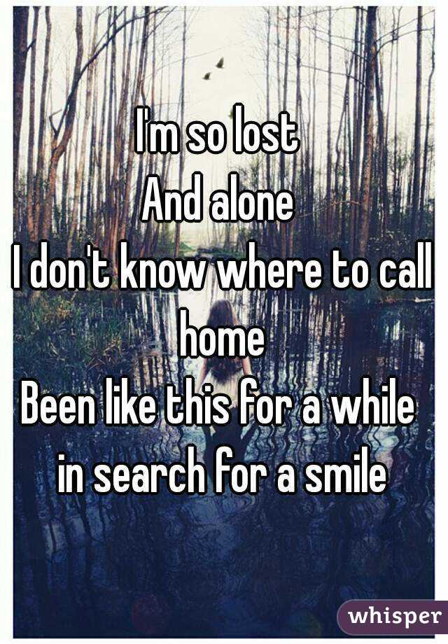 I'm so lost  And alone  I don't know where to call home  Been like this for a while   in search for a smile