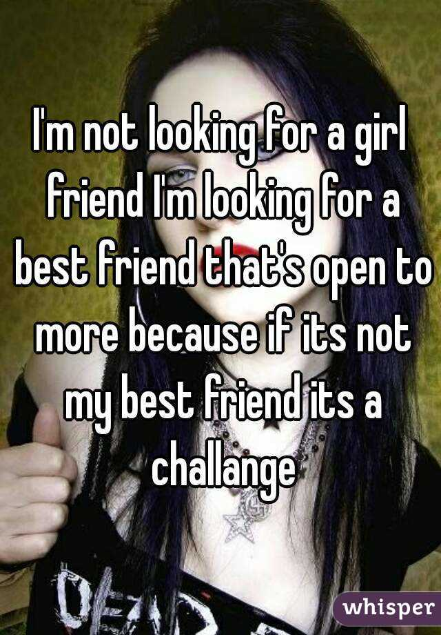 I'm not looking for a girl friend I'm looking for a best friend that's open to more because if its not my best friend its a challange