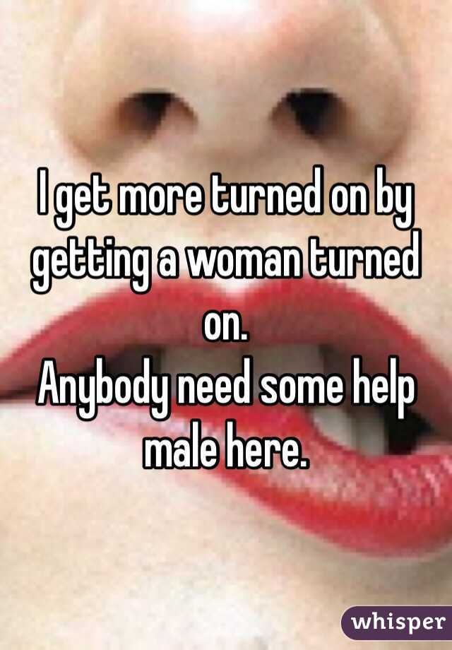 I get more turned on by getting a woman turned on.  Anybody need some help male here.
