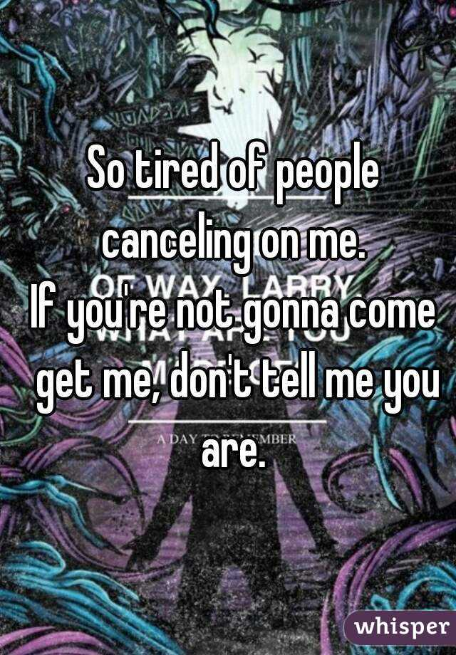 So tired of people canceling on me.  If you're not gonna come get me, don't tell me you are.