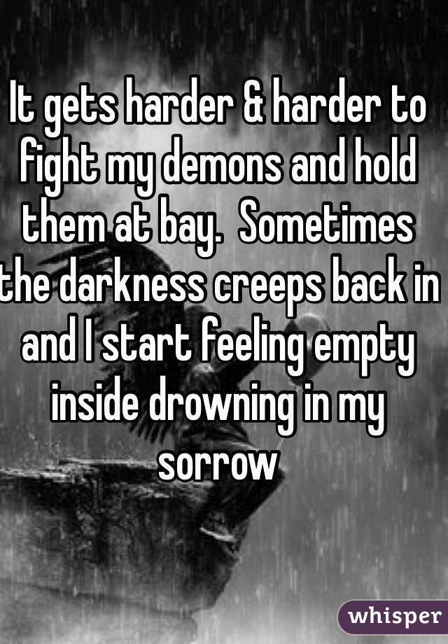 It gets harder & harder to fight my demons and hold them at bay.  Sometimes the darkness creeps back in and I start feeling empty inside drowning in my sorrow