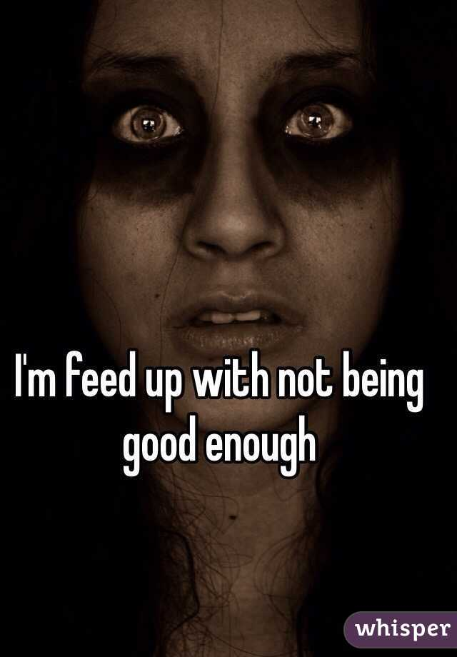 I'm feed up with not being good enough