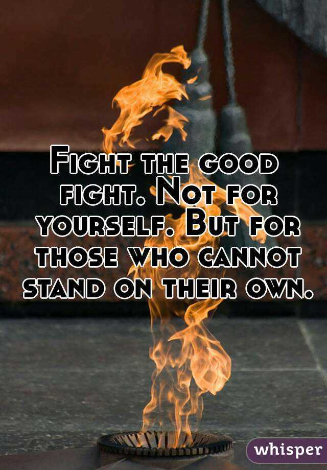 Fight the good fight. Not for yourself. But for those who cannot stand on their own.