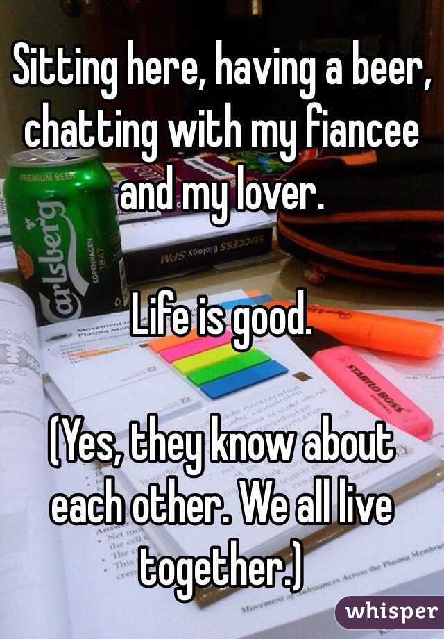 Sitting here, having a beer, chatting with my fiancee and my lover.  Life is good.  (Yes, they know about each other. We all live together.)