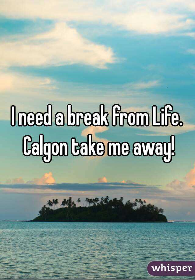 I need a break from Life. Calgon take me away!