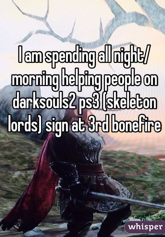 I am spending all night/morning helping people on darksouls2 ps3 (skeleton lords) sign at 3rd bonefire