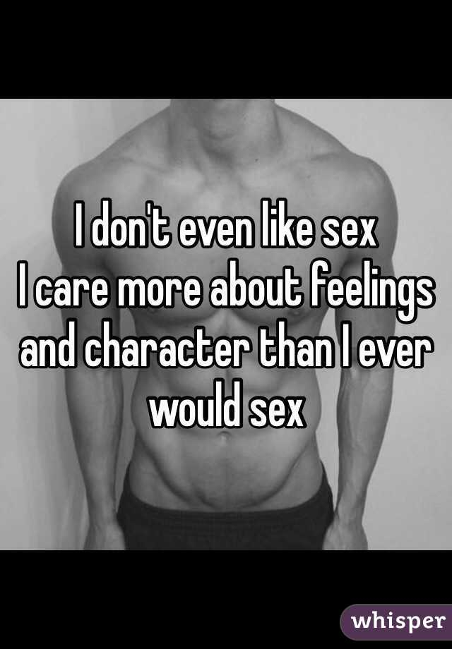 I don't even like sex I care more about feelings and character than I ever would sex