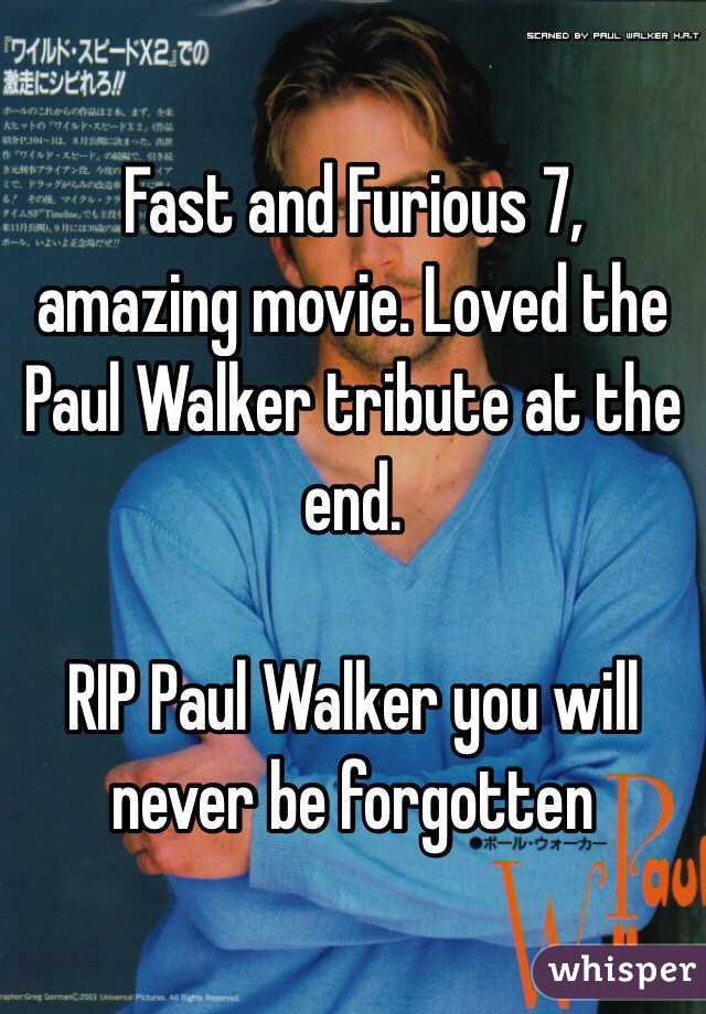 Fast and Furious 7, amazing movie. Loved the Paul Walker tribute at the end.   RIP Paul Walker you will never be forgotten