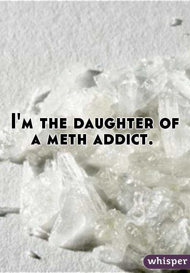 I'm the daughter of a meth addict.