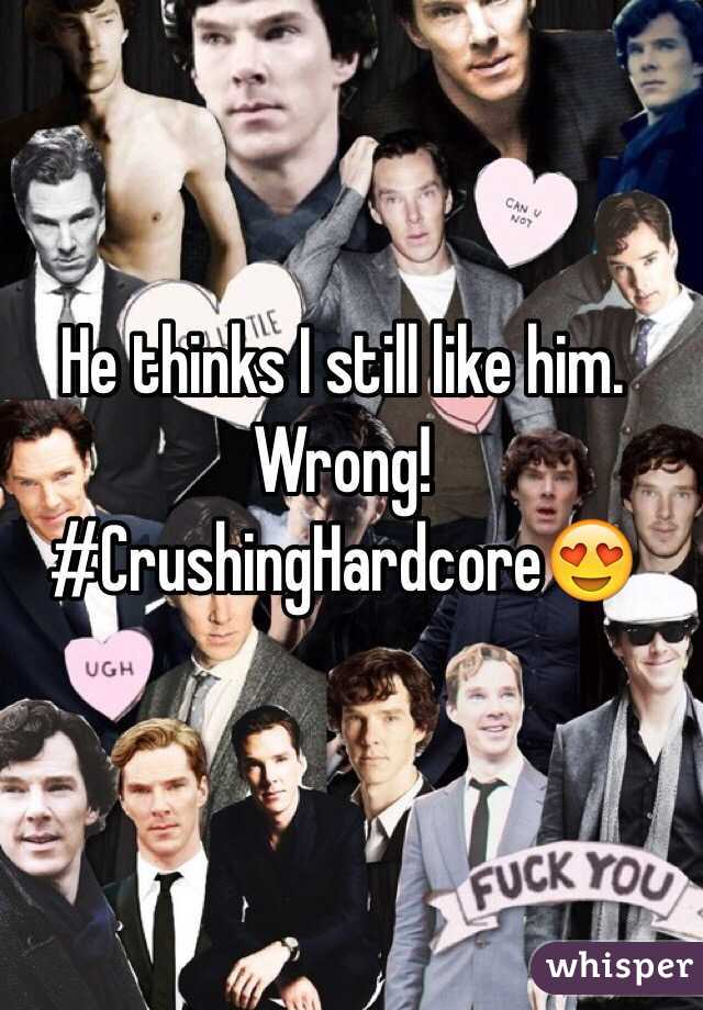 He thinks I still like him. Wrong! #CrushingHardcore😍