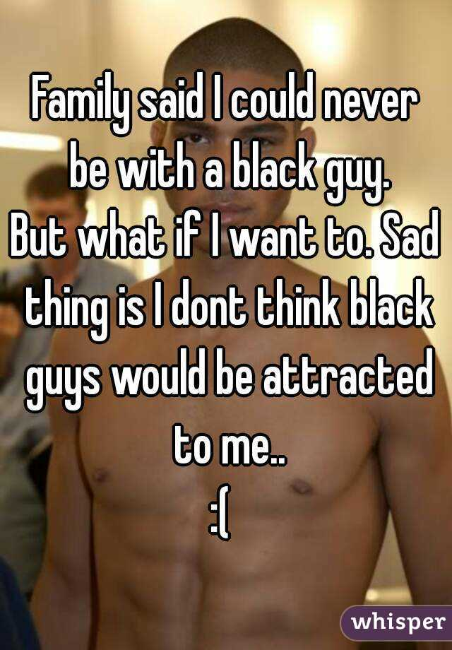 Family said I could never be with a black guy. But what if I want to. Sad thing is I dont think black guys would be attracted to me.. :(