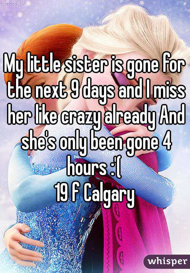 My little sister is gone for the next 9 days and I miss her like crazy already And she's only been gone 4 hours :'(  19 f Calgary