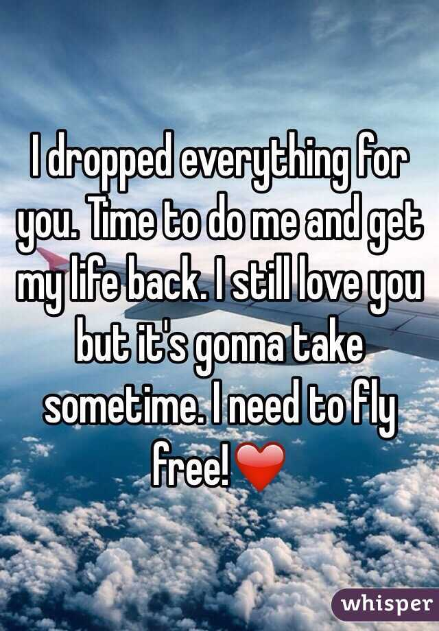 I dropped everything for you. Time to do me and get my life back. I still love you but it's gonna take sometime. I need to fly free!❤️