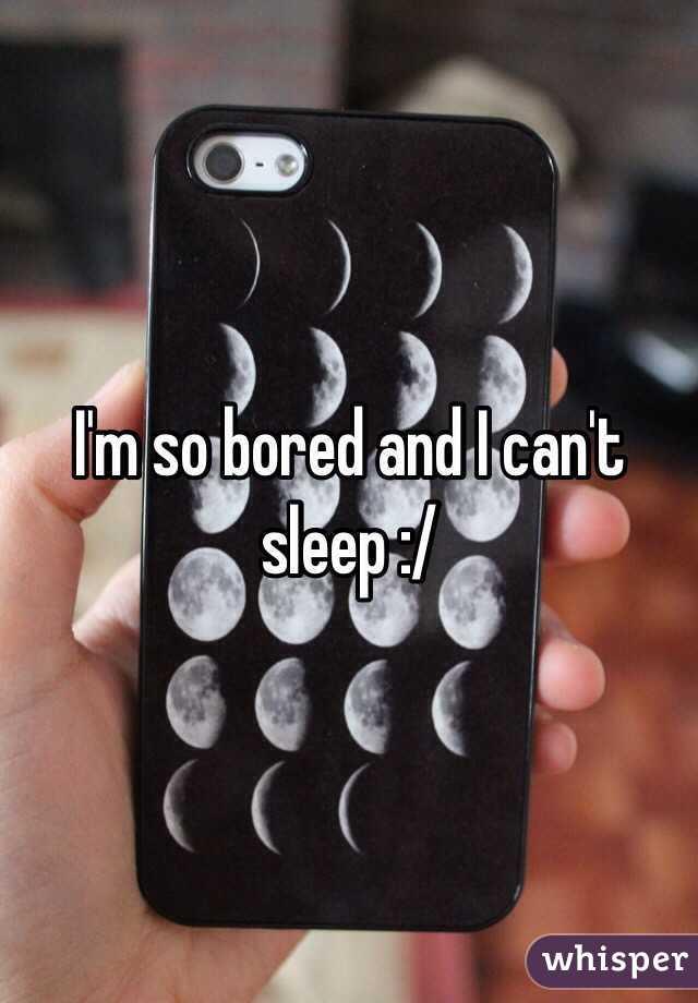 I'm so bored and I can't sleep :/