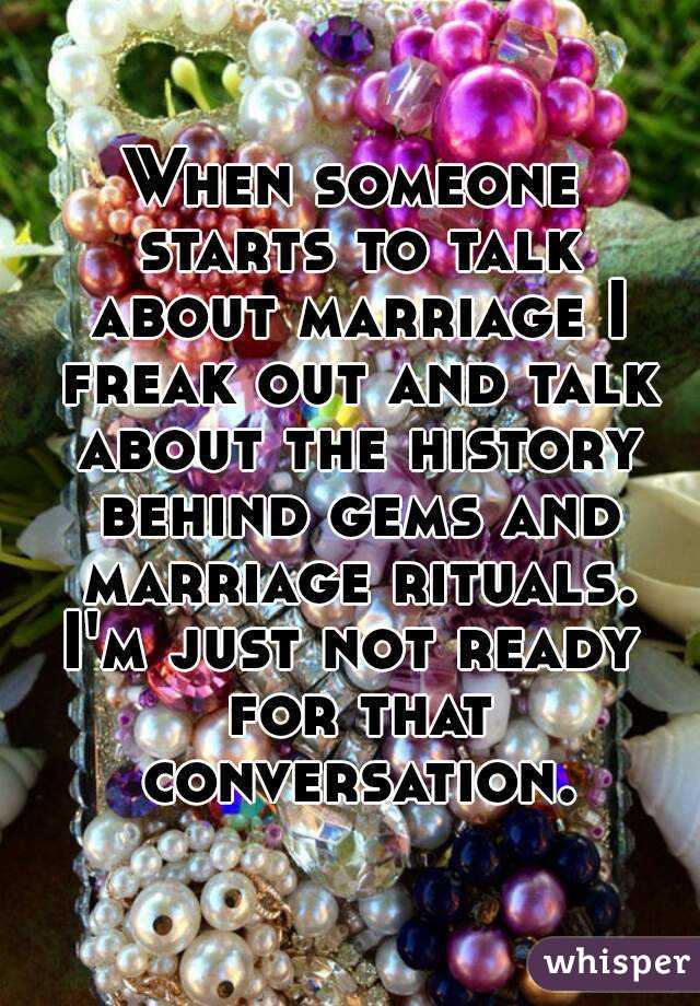 When someone starts to talk about marriage I freak out and talk about the history behind gems and marriage rituals. I'm just not ready for that conversation.