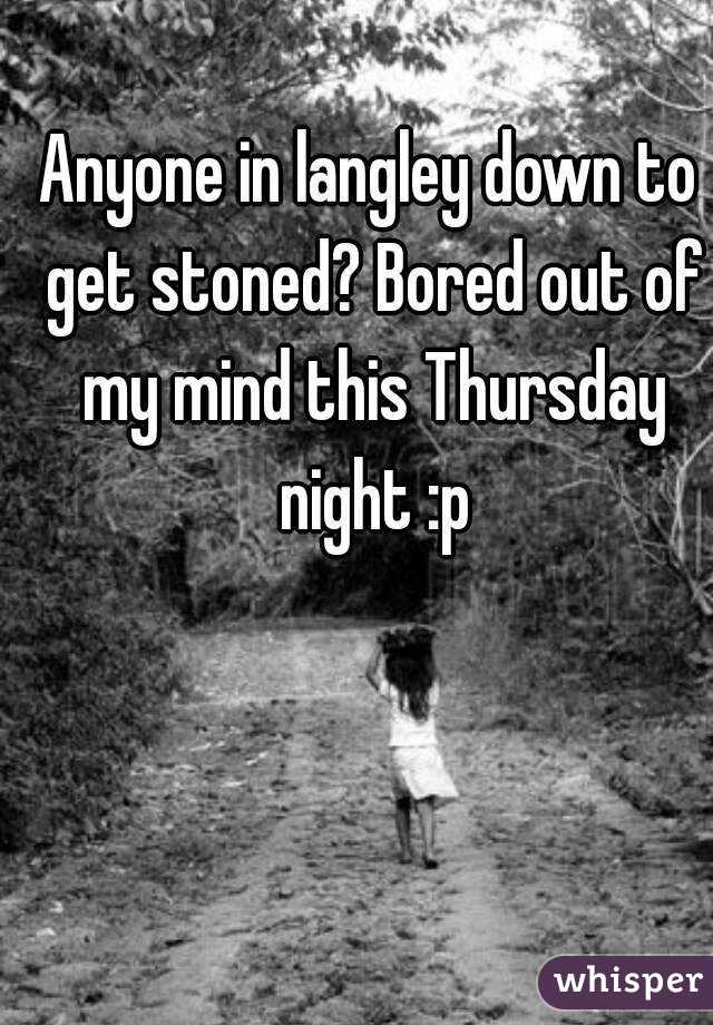 Anyone in langley down to get stoned? Bored out of my mind this Thursday night :p
