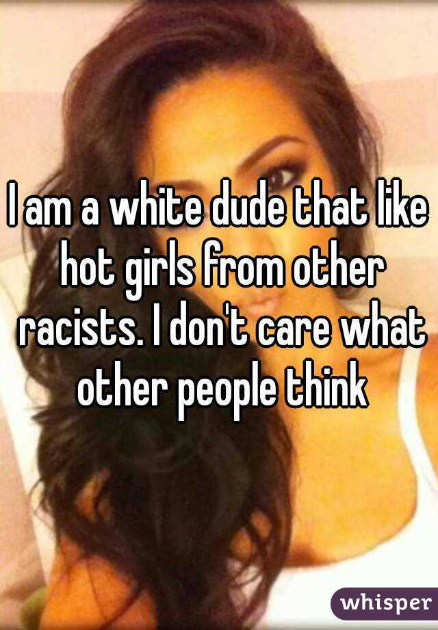 I am a white dude that like hot girls from other racists. I don't care what other people think