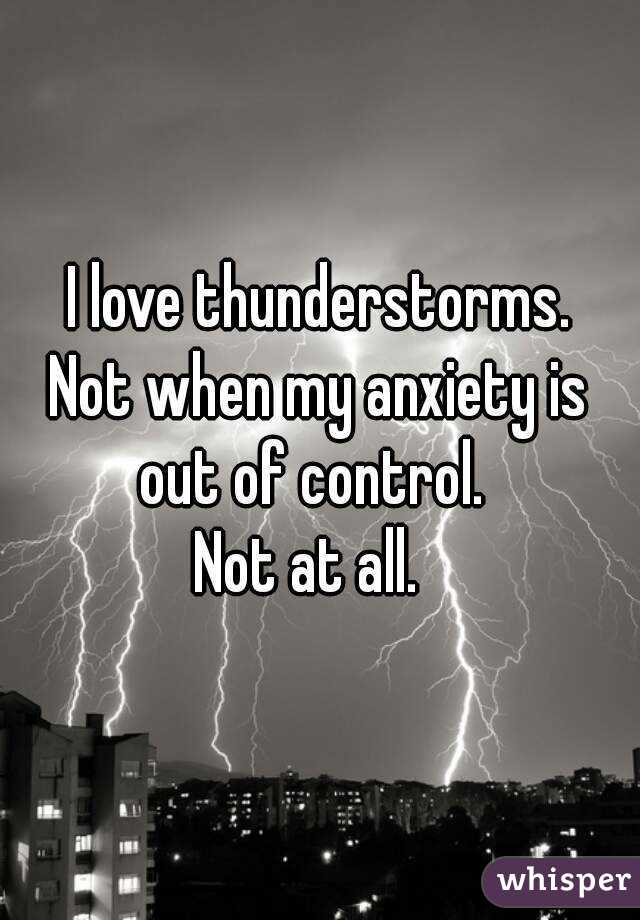 I love thunderstorms. Not when my anxiety is out of control.   Not at all.