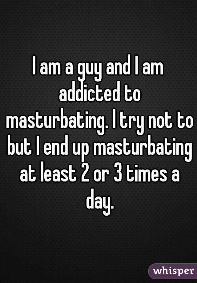 I am a guy and I am addicted to masturbating. I try not to but I end up masturbating at least 2 or 3 times a day.