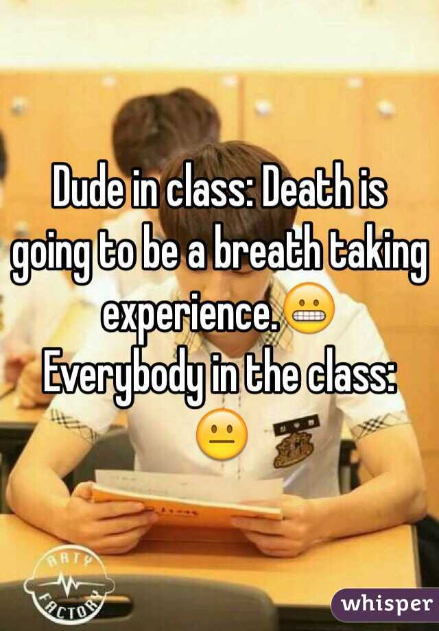 Dude in class: Death is going to be a breath taking experience.😬 Everybody in the class: 😐