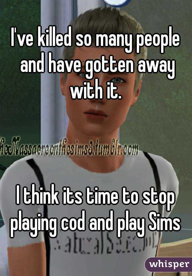 I've killed so many people and have gotten away with it.     I think its time to stop playing cod and play Sims