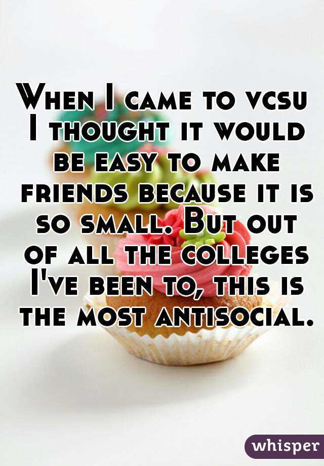 When I came to vcsu I thought it would be easy to make friends because it is so small. But out of all the colleges I've been to, this is the most antisocial.