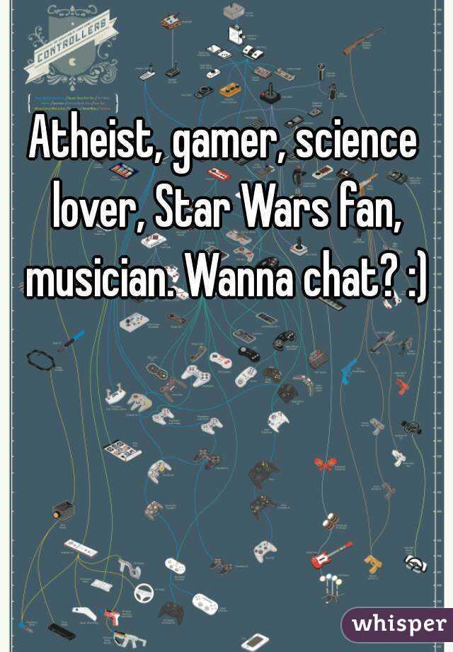 Atheist, gamer, science lover, Star Wars fan, musician. Wanna chat? :)