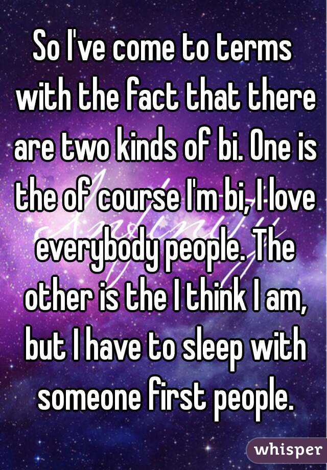 So I've come to terms with the fact that there are two kinds of bi. One is the of course I'm bi, I love everybody people. The other is the I think I am, but I have to sleep with someone first people.