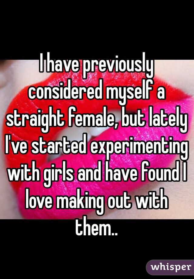I have previously considered myself a straight female, but lately I've started experimenting with girls and have found I love making out with them..