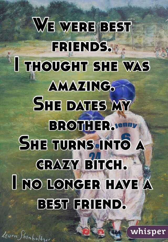 We were best friends. I thought she was amazing. She dates my brother.  She turns into a crazy bitch.  I no longer have a best friend.
