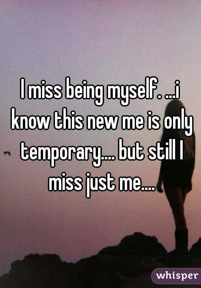 I miss being myself. ...i know this new me is only temporary.... but still I miss just me....