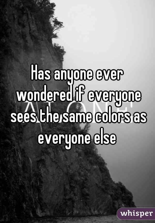 Has anyone ever wondered if everyone sees the same colors as everyone else