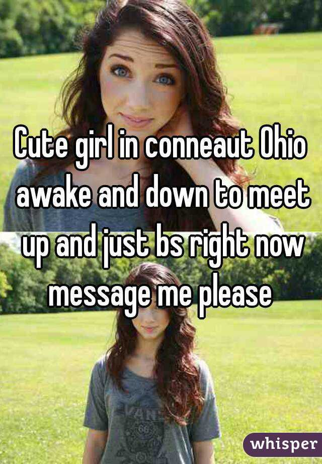 Cute girl in conneaut Ohio awake and down to meet up and just bs right now message me please