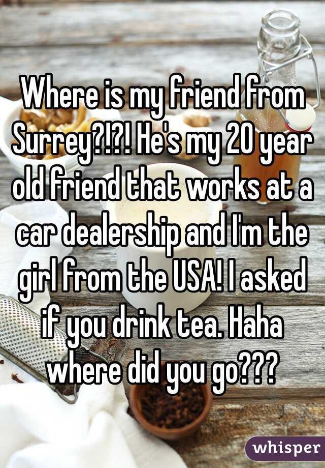 Where is my friend from Surrey?!?! He's my 20 year old friend that works at a car dealership and I'm the girl from the USA! I asked if you drink tea. Haha where did you go???