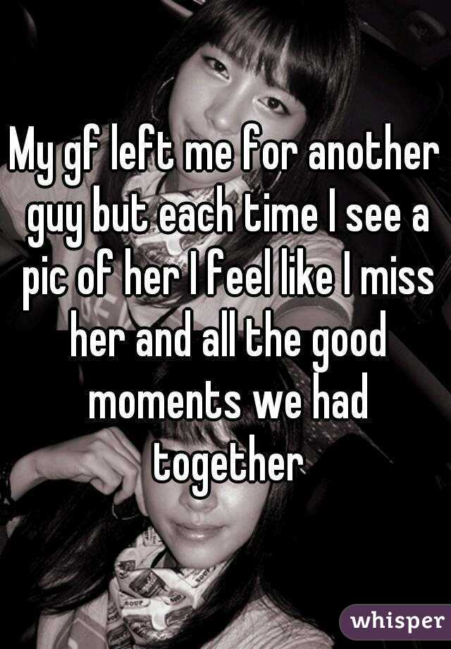 My gf left me for another guy but each time I see a pic of her I feel like I miss her and all the good moments we had together