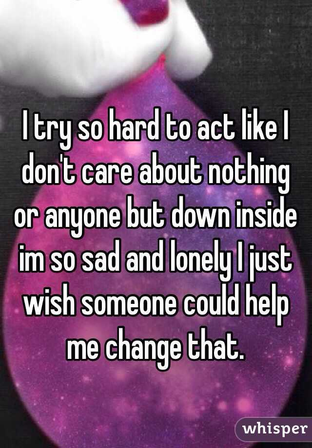 I try so hard to act like I don't care about nothing or anyone but down inside im so sad and lonely I just wish someone could help me change that.