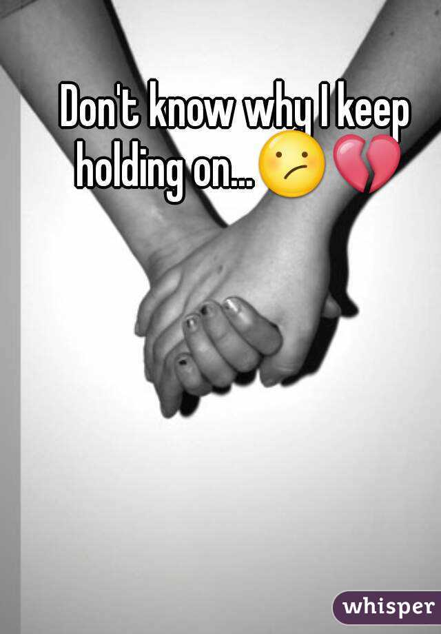 Don't know why I keep holding on...😕💔