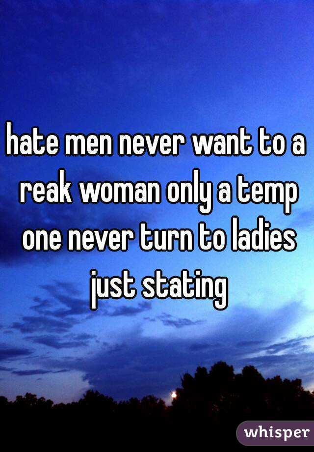 hate men never want to a reak woman only a temp one never turn to ladies just stating