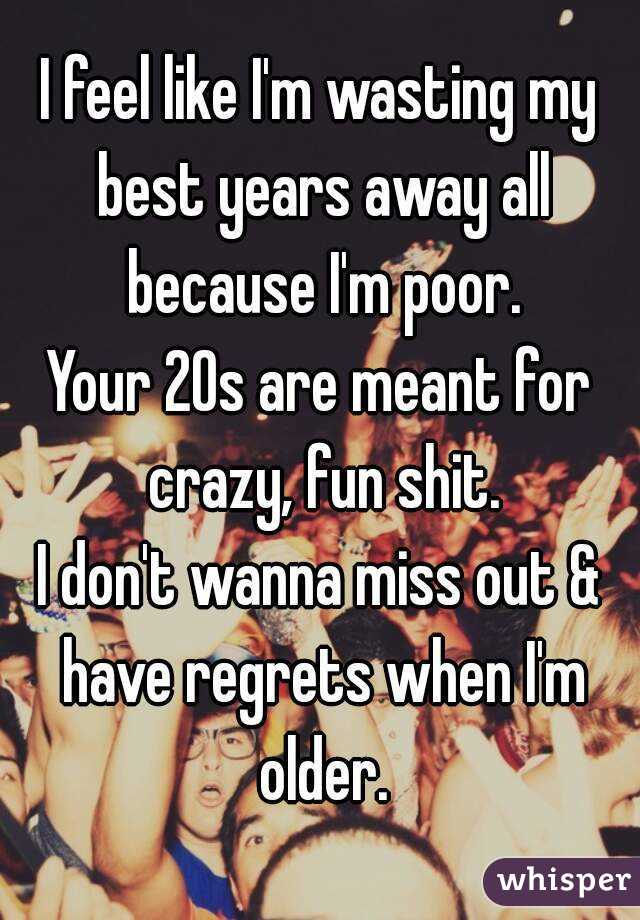 I feel like I'm wasting my best years away all because I'm poor. Your 20s are meant for crazy, fun shit. I don't wanna miss out & have regrets when I'm older.