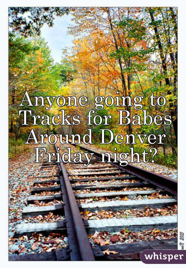 Anyone going to Tracks for Babes Around Denver Friday night?