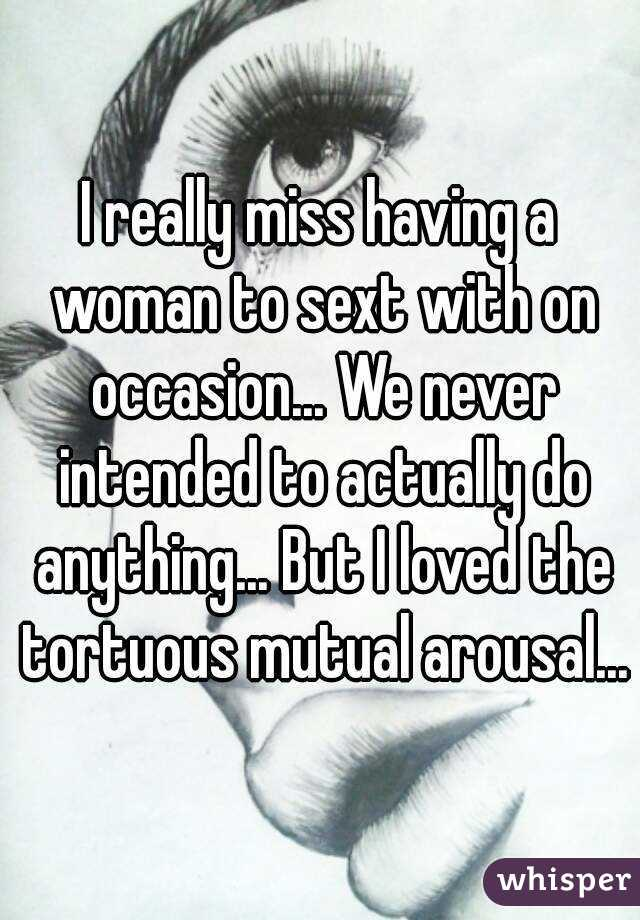 I really miss having a woman to sext with on occasion... We never intended to actually do anything... But I loved the tortuous mutual arousal...