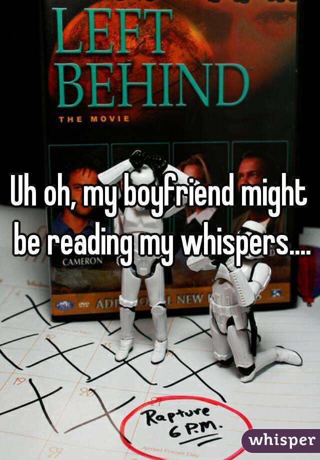 Uh oh, my boyfriend might be reading my whispers....