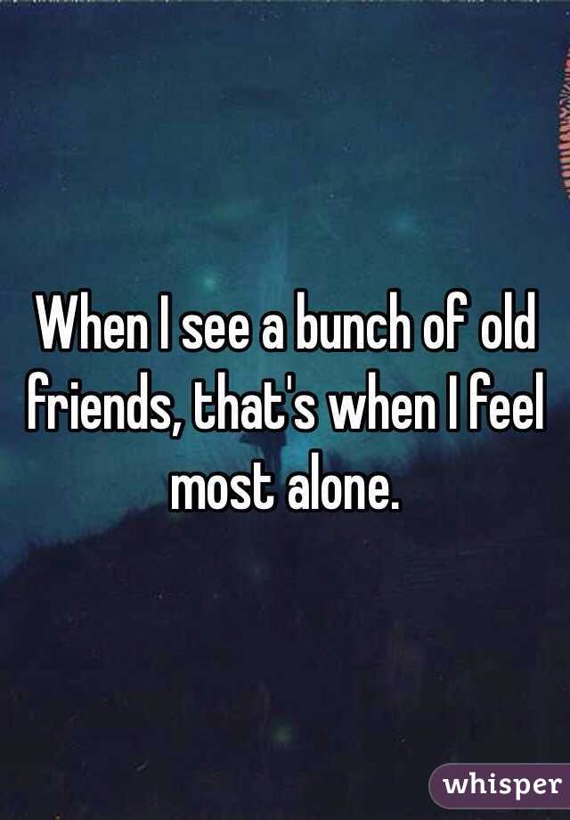 When I see a bunch of old friends, that's when I feel most alone.